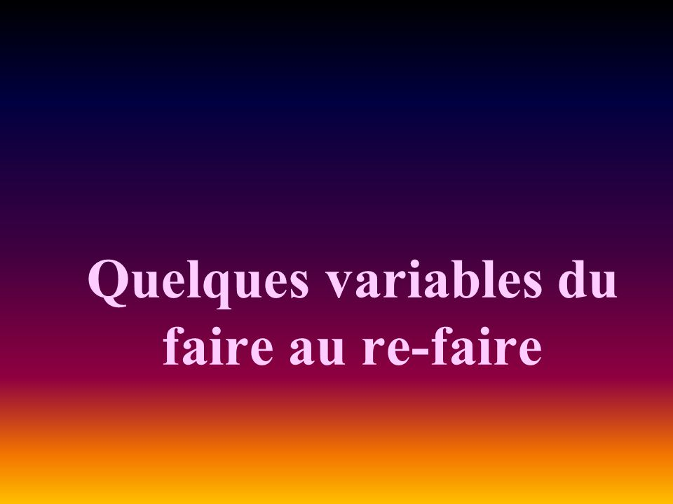 Quelques variables du faire au re-faire