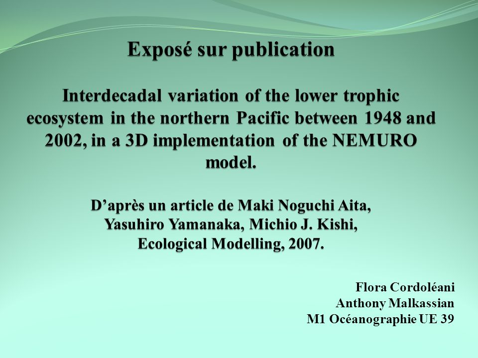 Exposé sur publication Interdecadal variation of the lower trophic ecosystem in the northern Pacific between 1948 and 2002, in a 3D implementation of the NEMURO model. D'après un article de Maki Noguchi Aita, Yasuhiro Yamanaka, Michio J. Kishi, Ecological Modelling, 2007.