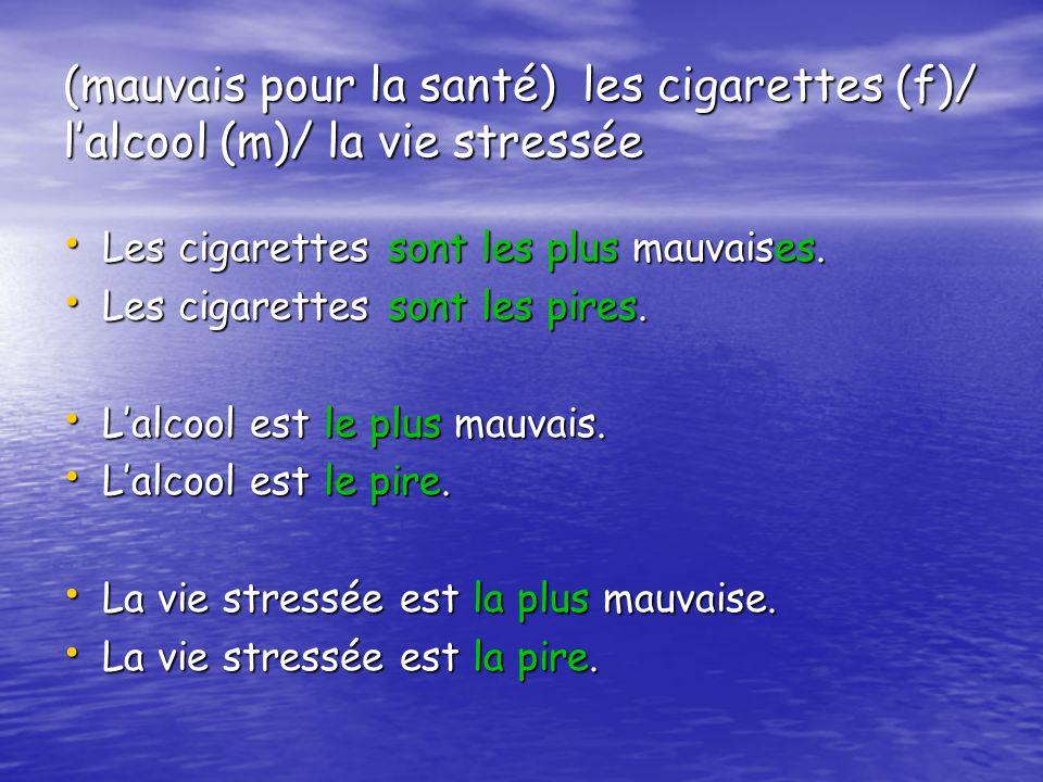 (mauvais pour la santé) les cigarettes (f)/ l'alcool (m)/ la vie stressée