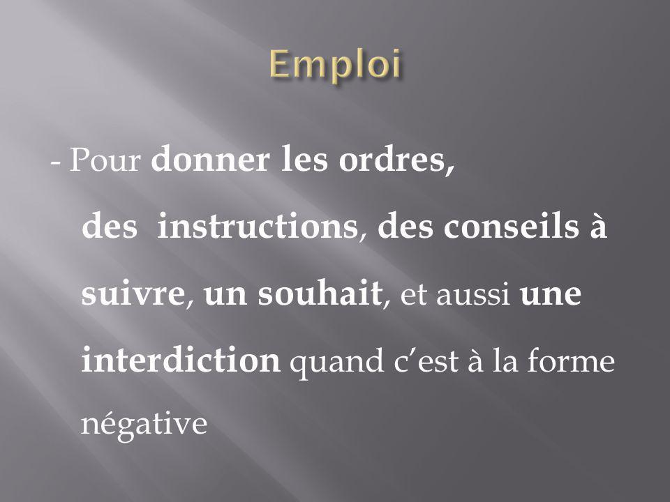 Emploi - Pour donner les ordres, des instructions, des conseils à suivre, un souhait, et aussi une interdiction quand c'est à la forme négative.