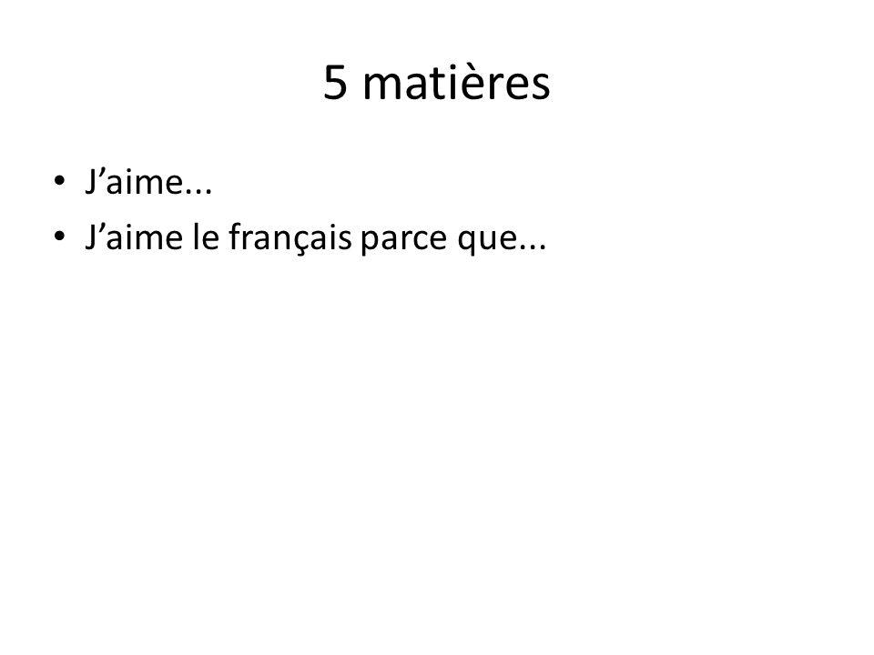 5 matières J'aime... J'aime le français parce que...