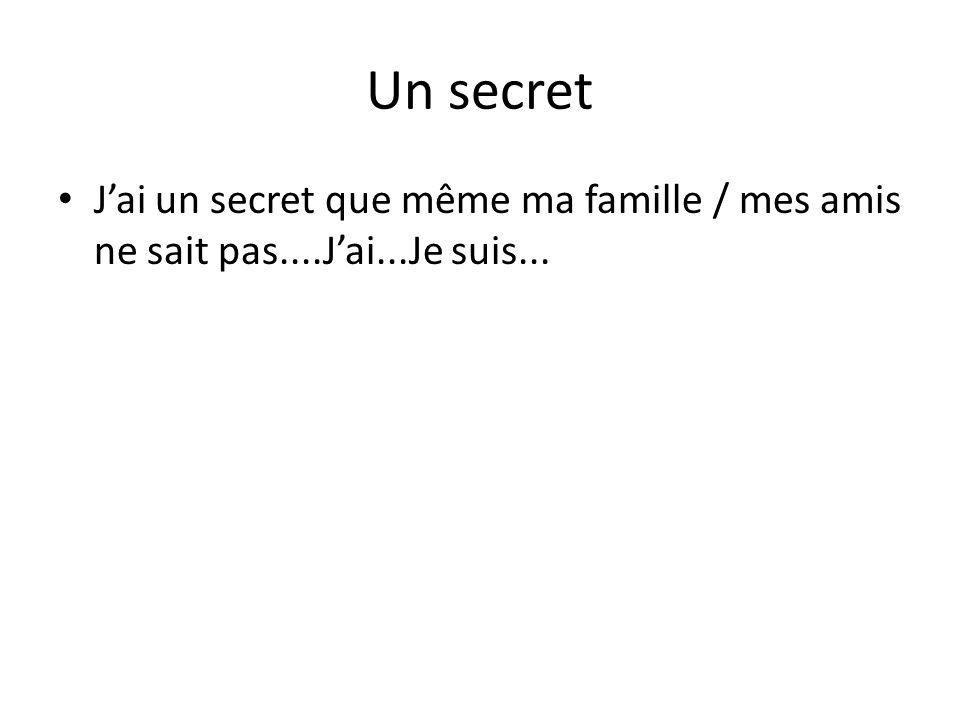 Un secret J'ai un secret que même ma famille / mes amis ne sait pas....J'ai...Je suis...
