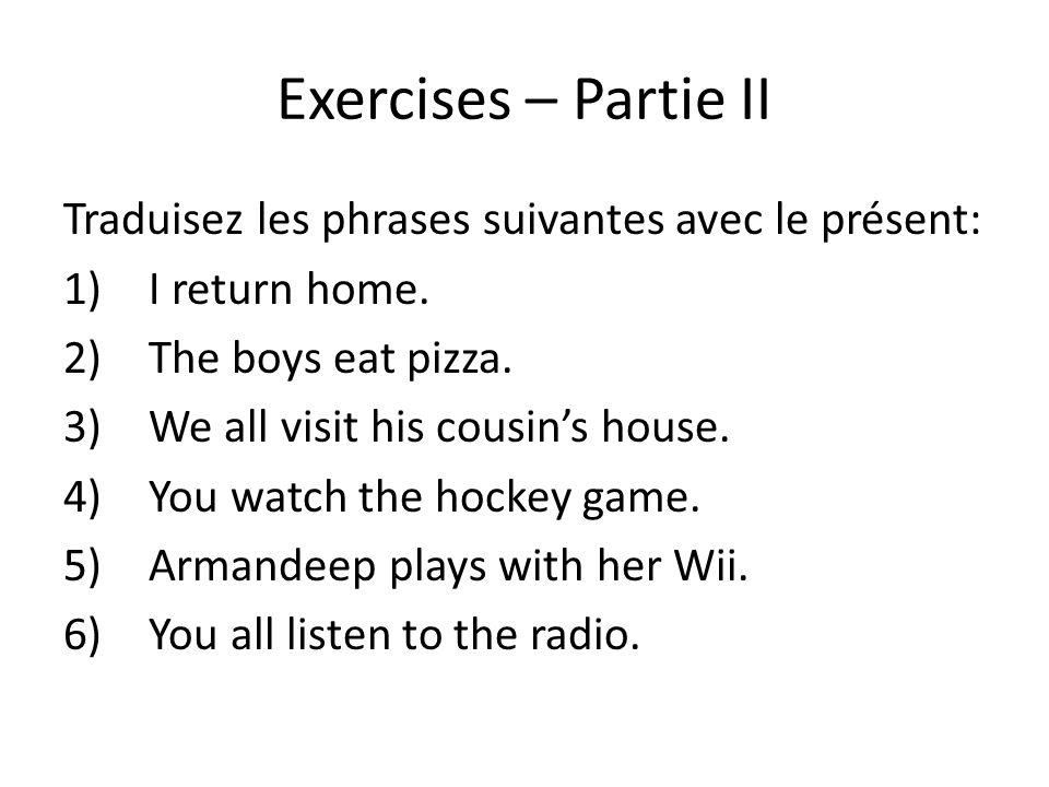 Exercises – Partie II Traduisez les phrases suivantes avec le présent: