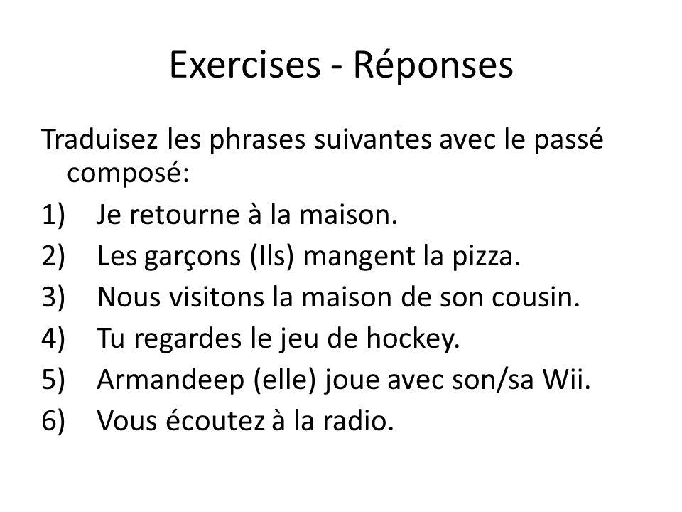 Exercises - Réponses Traduisez les phrases suivantes avec le passé composé: Je retourne à la maison.