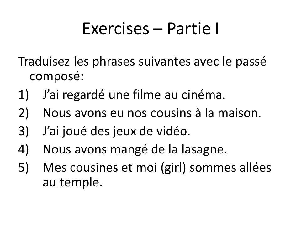Exercises – Partie I Traduisez les phrases suivantes avec le passé composé: J'ai regardé une filme au cinéma.