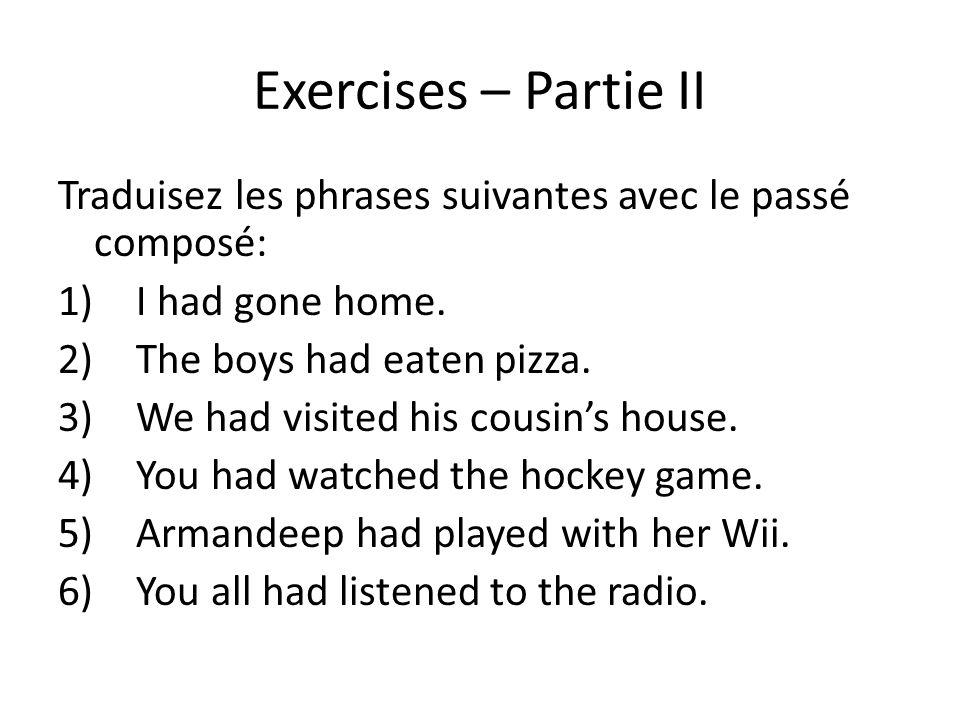 Exercises – Partie II Traduisez les phrases suivantes avec le passé composé: I had gone home. The boys had eaten pizza.