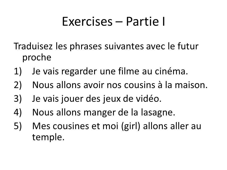 Exercises – Partie I Traduisez les phrases suivantes avec le futur proche. Je vais regarder une filme au cinéma.