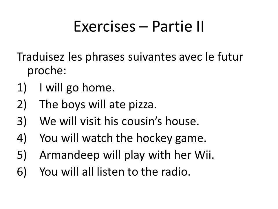 Exercises – Partie II Traduisez les phrases suivantes avec le futur proche: I will go home. The boys will ate pizza.