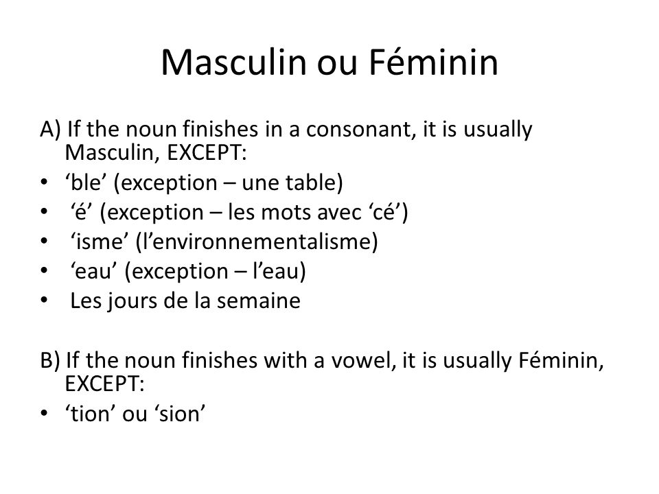 Masculin ou Féminin A) If the noun finishes in a consonant, it is usually Masculin, EXCEPT: 'ble' (exception – une table)