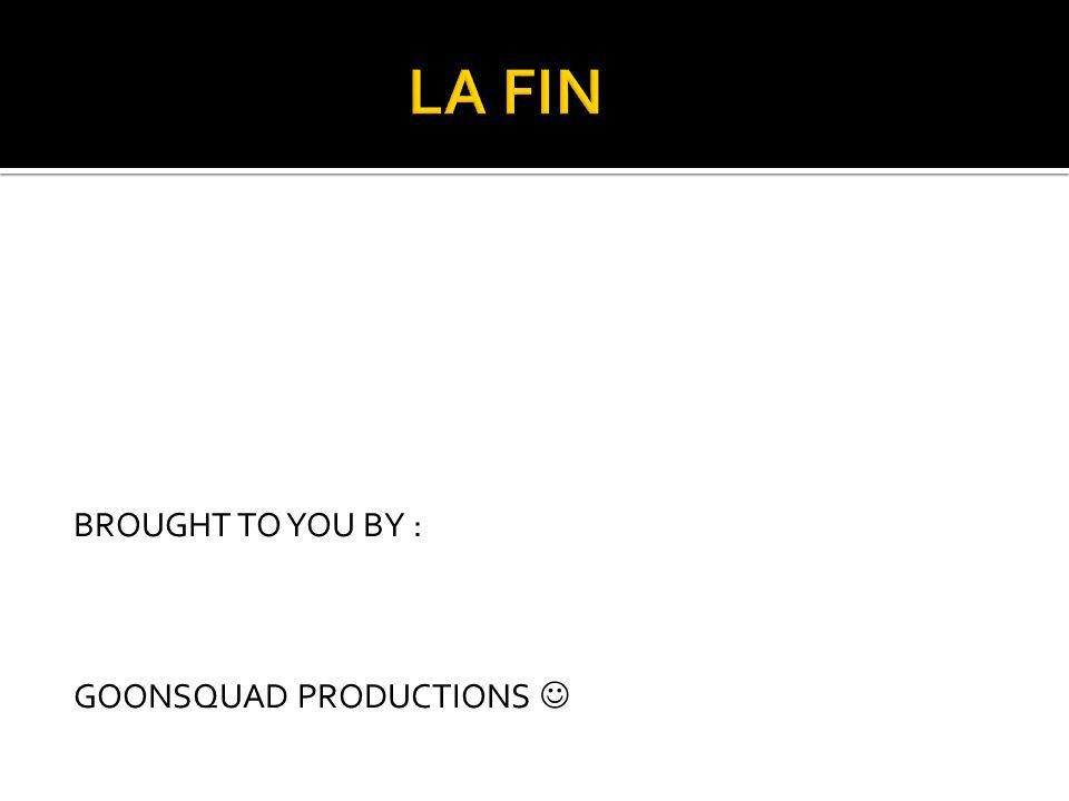 LA FIN BROUGHT TO YOU BY : GOONSQUAD PRODUCTIONS 