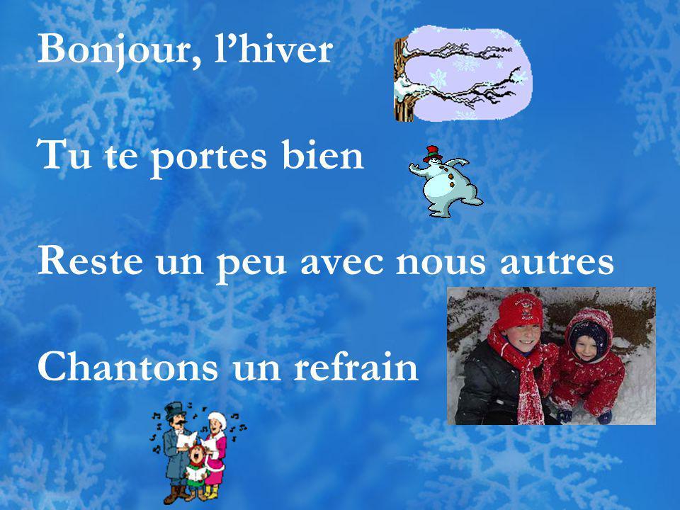 Bonjour, l'hiver Tu te portes bien Reste un peu avec nous autres Chantons un refrain