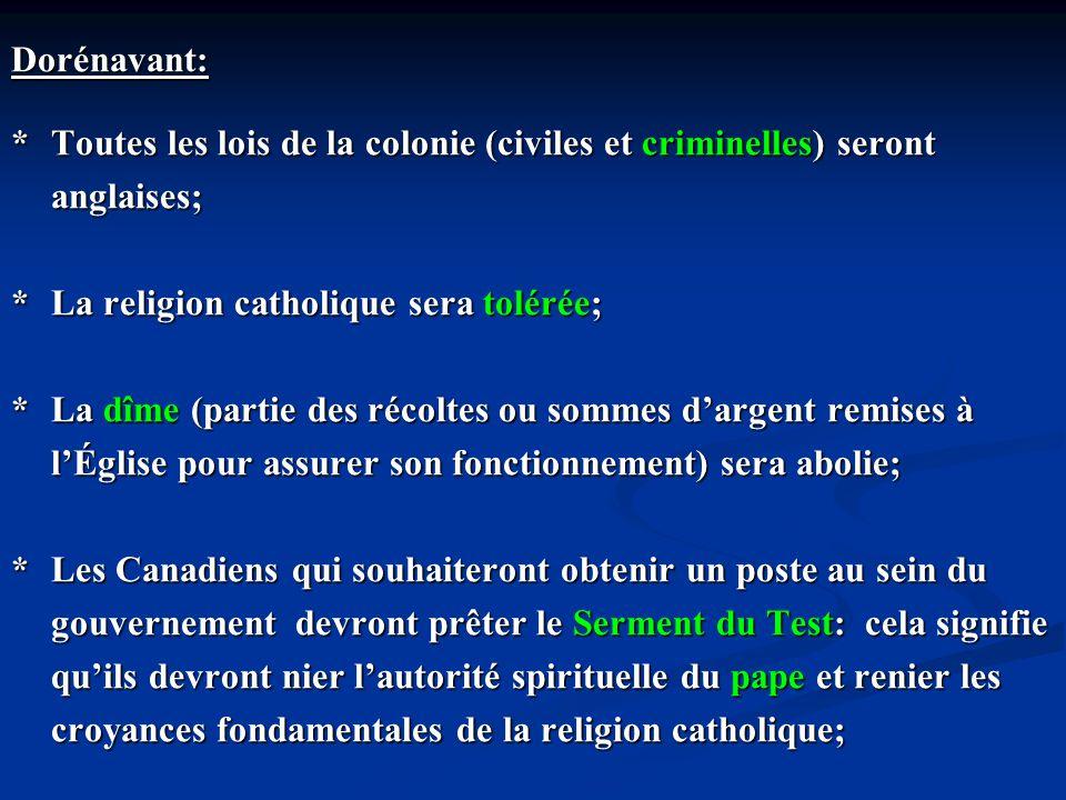 Dorénavant: * Toutes les lois de la colonie (civiles et criminelles) seront. anglaises; * La religion catholique sera tolérée;
