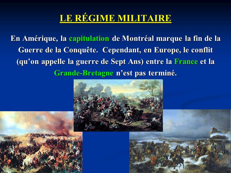 LE RÉGIME MILITAIRE En Amérique, la capitulation de Montréal marque la fin de la. Guerre de la Conquête. Cependant, en Europe, le conflit.