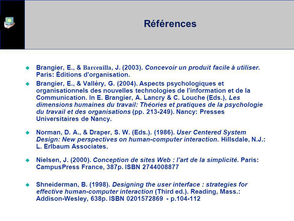 Références Brangier, E., & Barcenilla, J. (2003). Concevoir un produit facile à utiliser. Paris: Éditions d organisation.