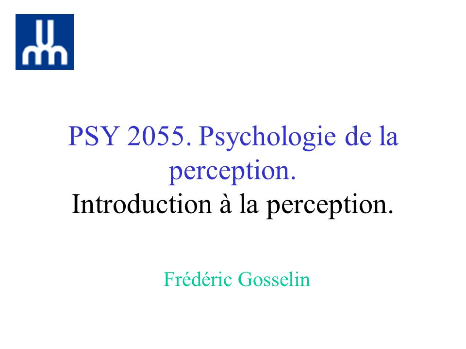 PSY 2055. Psychologie de la perception. Introduction à la perception.