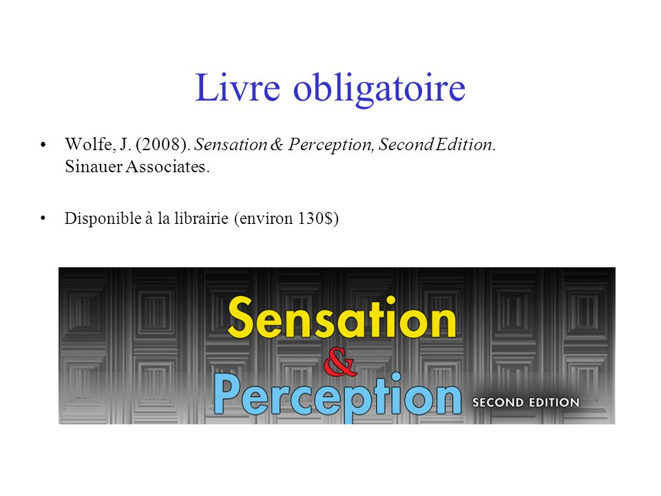Livre obligatoire Wolfe, J. (2008). Sensation & Perception, Second Edition.