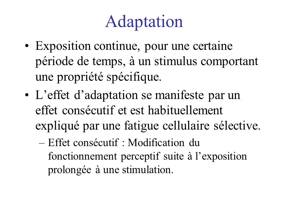 Adaptation Exposition continue, pour une certaine période de temps, à un stimulus comportant une propriété spécifique.