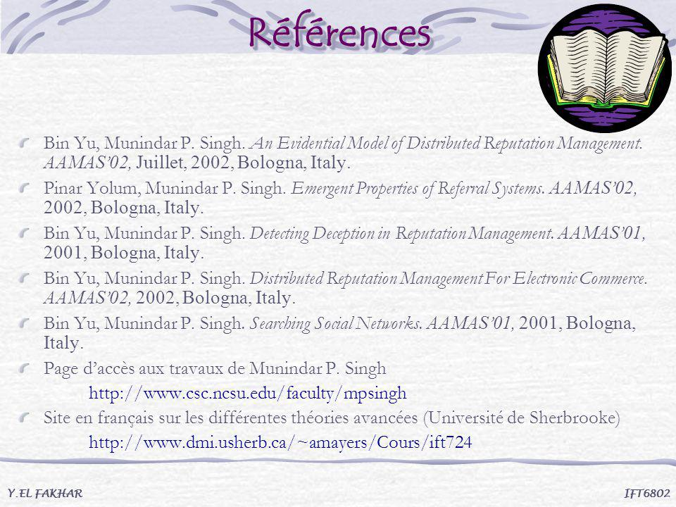 Références Bin Yu, Munindar P. Singh. An Evidential Model of Distributed Reputation Management. AAMAS'02, Juillet, 2002, Bologna, Italy.