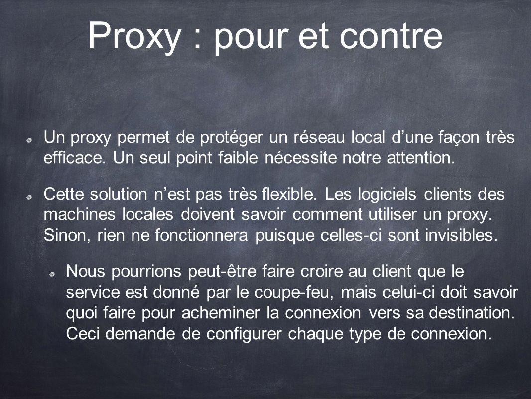 Proxy : pour et contre Un proxy permet de protéger un réseau local d'une façon très efficace. Un seul point faible nécessite notre attention.