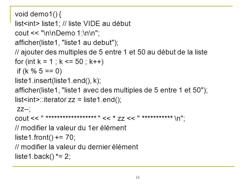 void demo1() { list<int> liste1; // liste VIDE au début. cout << \n\nDemo 1:\n\n ; afficher(liste1, liste1 au debut );