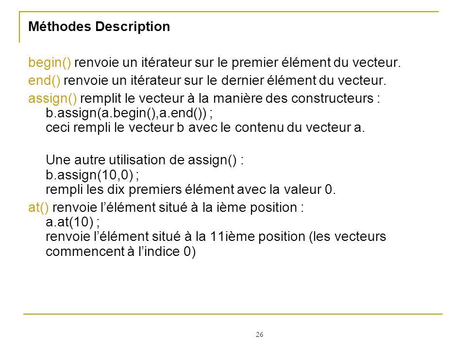 Méthodes Description begin() renvoie un itérateur sur le premier élément du vecteur. end() renvoie un itérateur sur le dernier élément du vecteur.