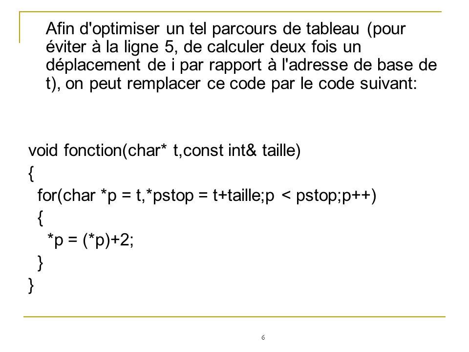Afin d optimiser un tel parcours de tableau (pour éviter à la ligne 5, de calculer deux fois un déplacement de i par rapport à l adresse de base de t), on peut remplacer ce code par le code suivant: