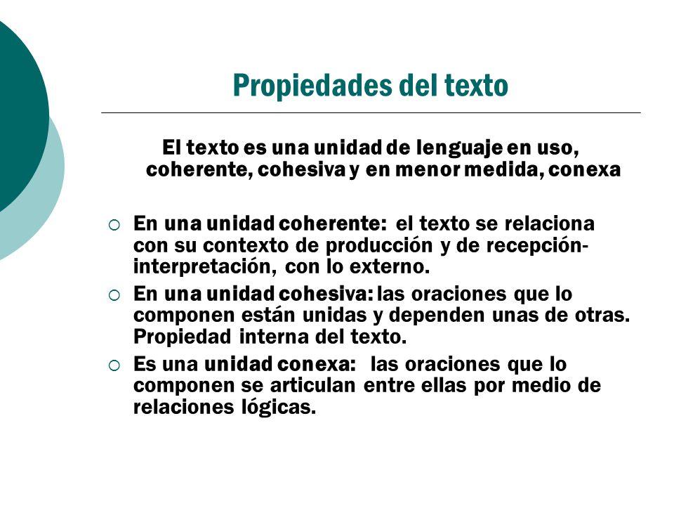 Propiedades del texto El texto es una unidad de lenguaje en uso, coherente, cohesiva y en menor medida, conexa.