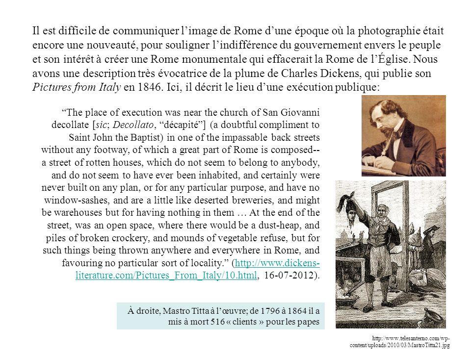 Il est difficile de communiquer l'image de Rome d'une époque où la photographie était encore une nouveauté, pour souligner l'indifférence du gouvernement envers le peuple et son intérêt à créer une Rome monumentale qui effacerait la Rome de l'Église. Nous avons une description très évocatrice de la plume de Charles Dickens, qui publie son Pictures from Italy en 1846. Ici, il décrit le lieu d'une exécution publique: