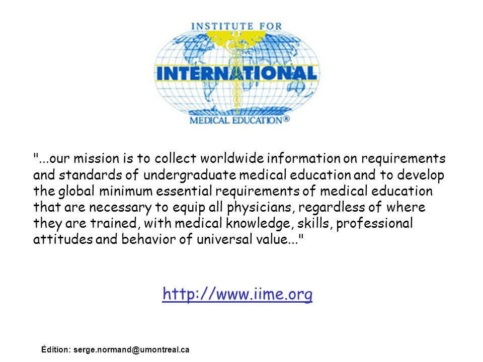 ...our mission is to collect worldwide information on requirements and standards of undergraduate medical education and to develop the global minimum essential requirements of medical education that are necessary to equip all physicians, regardless of where they are trained, with medical knowledge, skills, professional attitudes and behavior of universal value...
