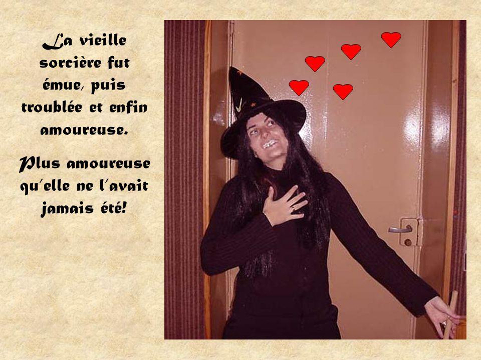 La vieille sorcière fut émue, puis troublée et enfin amoureuse.