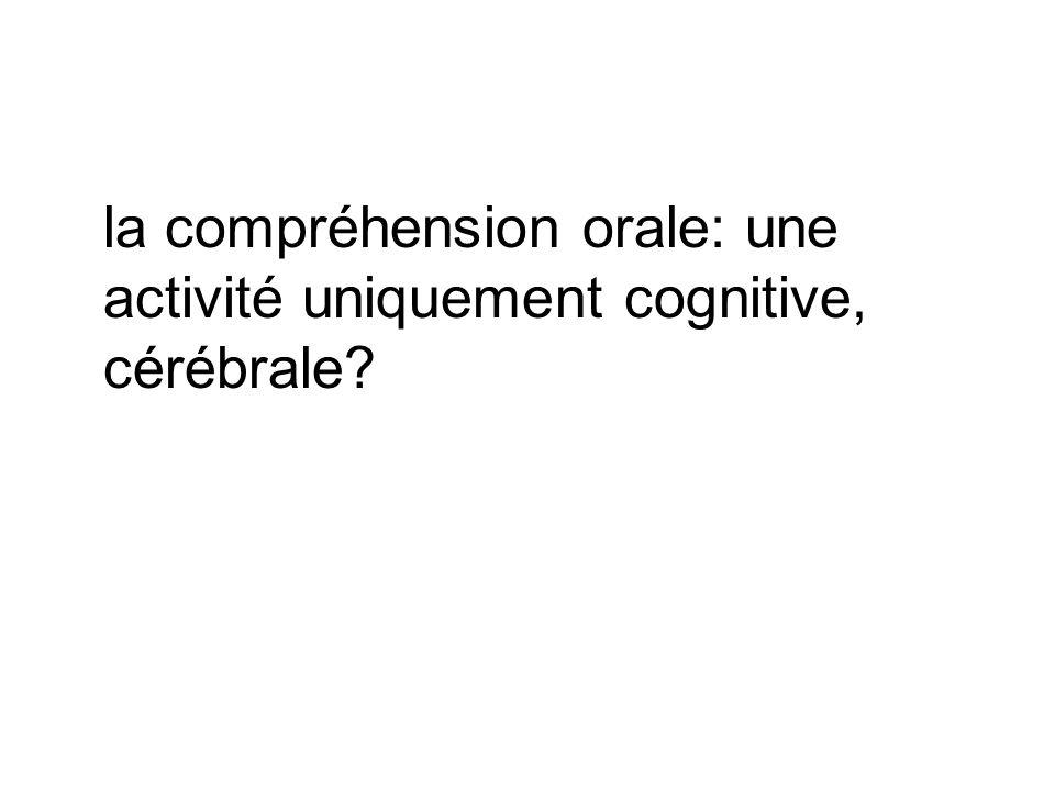 la compréhension orale: une activité uniquement cognitive, cérébrale