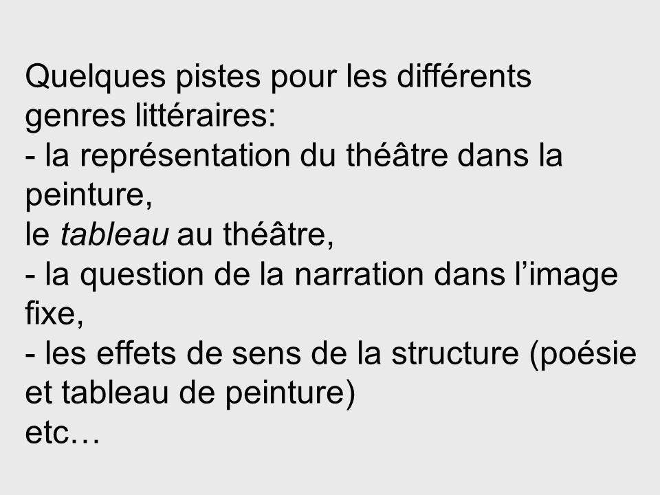 Quelques pistes pour les différents genres littéraires: - la représentation du théâtre dans la peinture, le tableau au théâtre, - la question de la narration dans l'image fixe, - les effets de sens de la structure (poésie et tableau de peinture) etc…