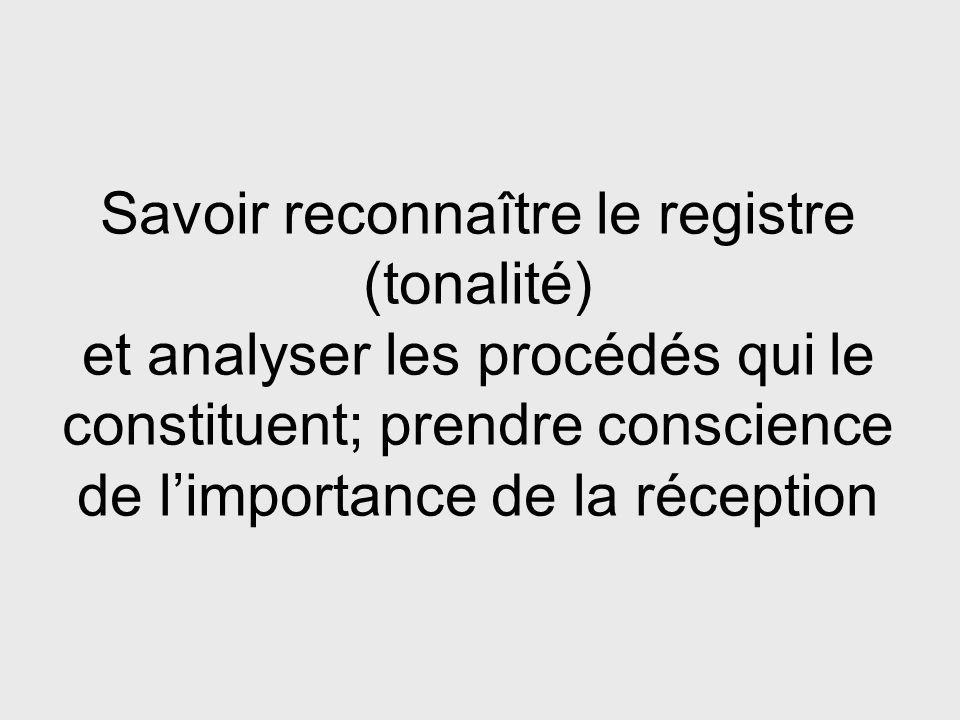 Savoir reconnaître le registre (tonalité) et analyser les procédés qui le constituent; prendre conscience de l'importance de la réception