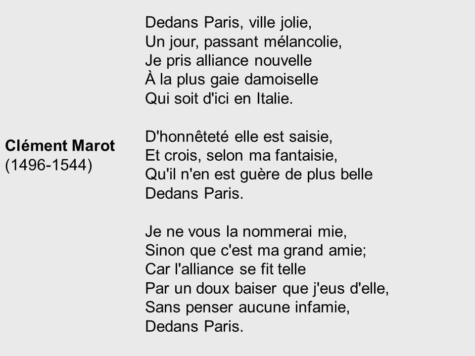 Dedans Paris, ville jolie, Un jour, passant mélancolie, Je pris alliance nouvelle À la plus gaie damoiselle Qui soit d ici en Italie. D honnêteté elle est saisie, Et crois, selon ma fantaisie, Qu il n en est guère de plus belle Dedans Paris. Je ne vous la nommerai mie, Sinon que c est ma grand amie; Car l alliance se fit telle Par un doux baiser que j eus d elle, Sans penser aucune infamie, Dedans Paris.