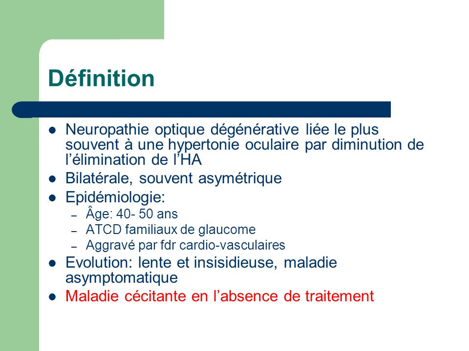 Définition Neuropathie optique dégénérative liée le plus souvent à une hypertonie oculaire par diminution de l'élimination de l'HA.