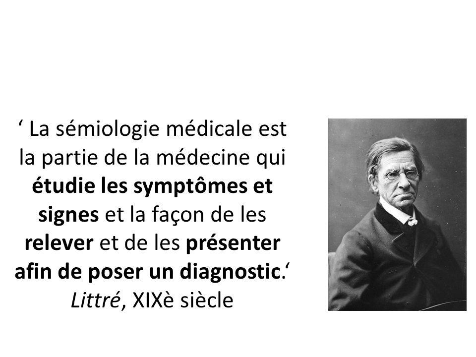 ' La sémiologie médicale est la partie de la médecine qui étudie les symptômes et signes et la façon de les relever et de les présenter afin de poser un diagnostic.' Littré, XIXè siècle