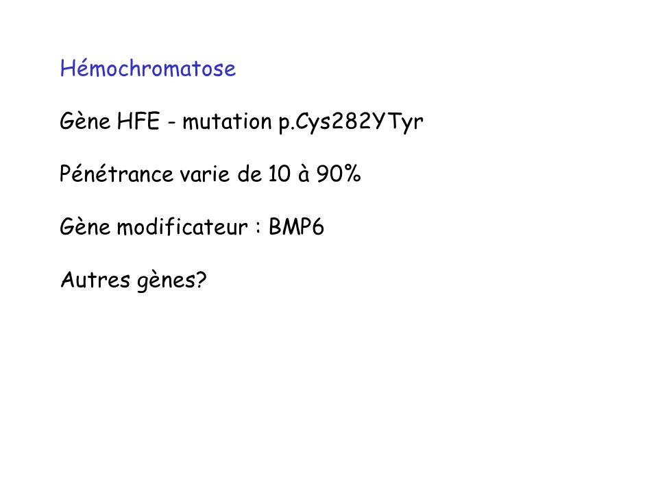 Hémochromatose Gène HFE - mutation p.Cys282YTyr. Pénétrance varie de 10 à 90% Gène modificateur : BMP6.