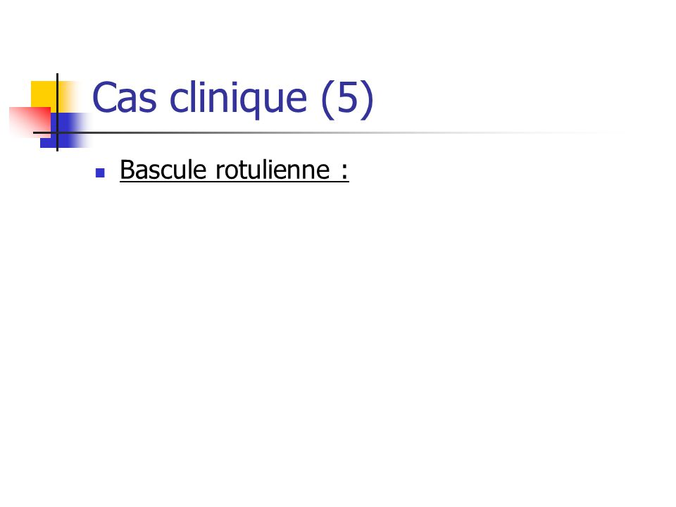 Cas clinique (5) Bascule rotulienne :