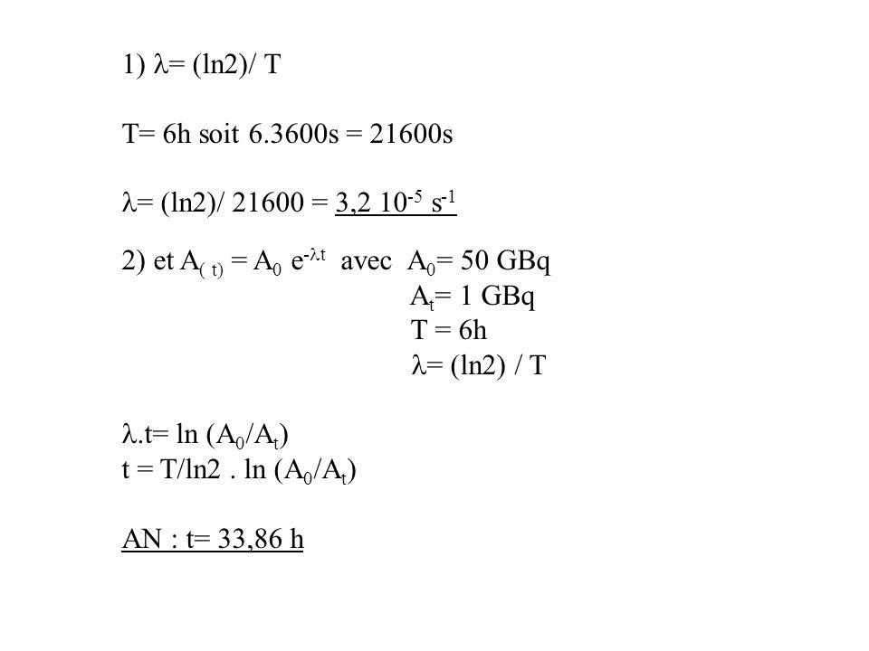1) l= (ln2)/ T T= 6h soit 6.3600s = 21600s. l= (ln2)/ 21600 = 3,2 10-5 s-1. 2) et A( t) = A0 e-lt avec A0= 50 GBq.