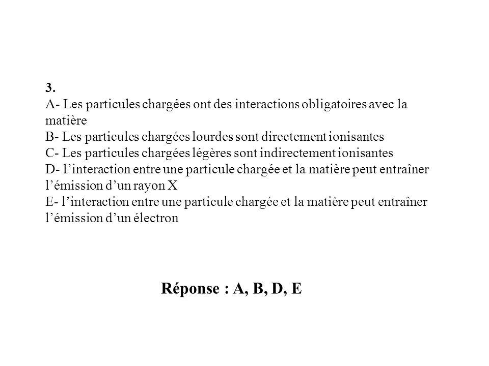 3. A- Les particules chargées ont des interactions obligatoires avec la matière. B- Les particules chargées lourdes sont directement ionisantes.