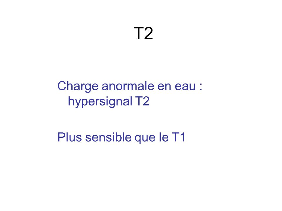 T2 Charge anormale en eau : hypersignal T2 Plus sensible que le T1