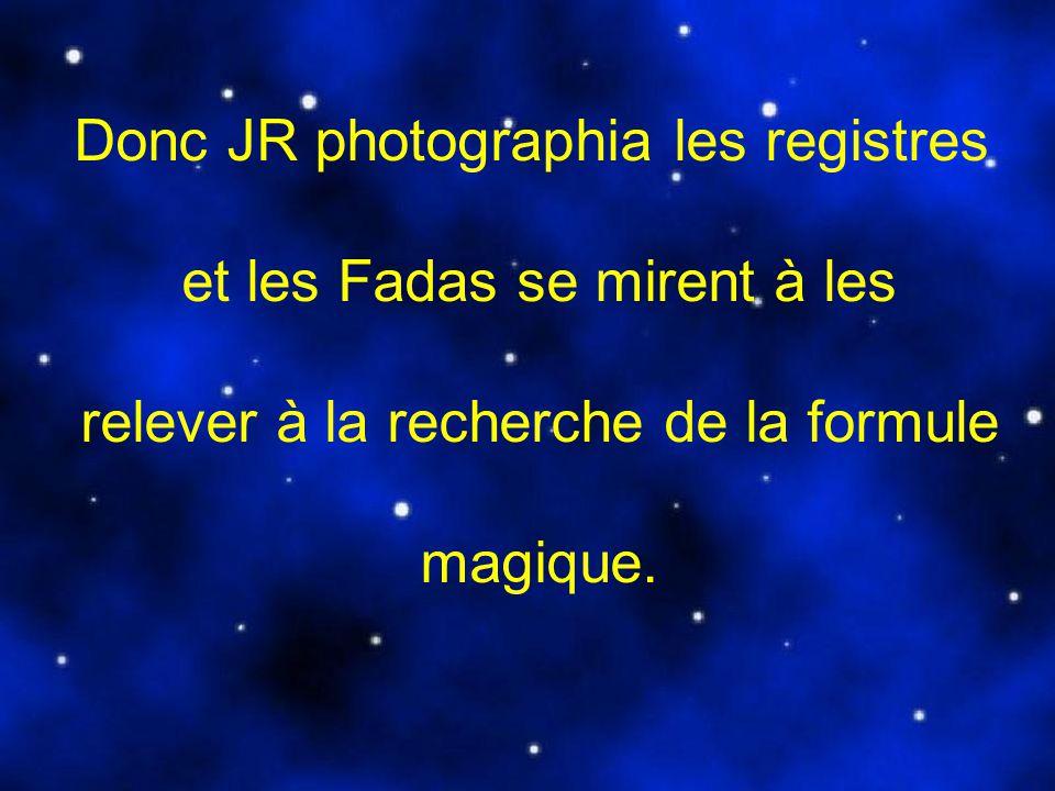 Donc JR photographia les registres et les Fadas se mirent à les relever à la recherche de la formule magique.