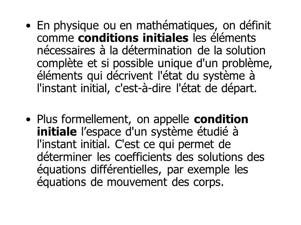 En physique ou en mathématiques, on définit comme conditions initiales les éléments nécessaires à la détermination de la solution complète et si possible unique d un problème, éléments qui décrivent l état du système à l instant initial, c est-à-dire l état de départ.