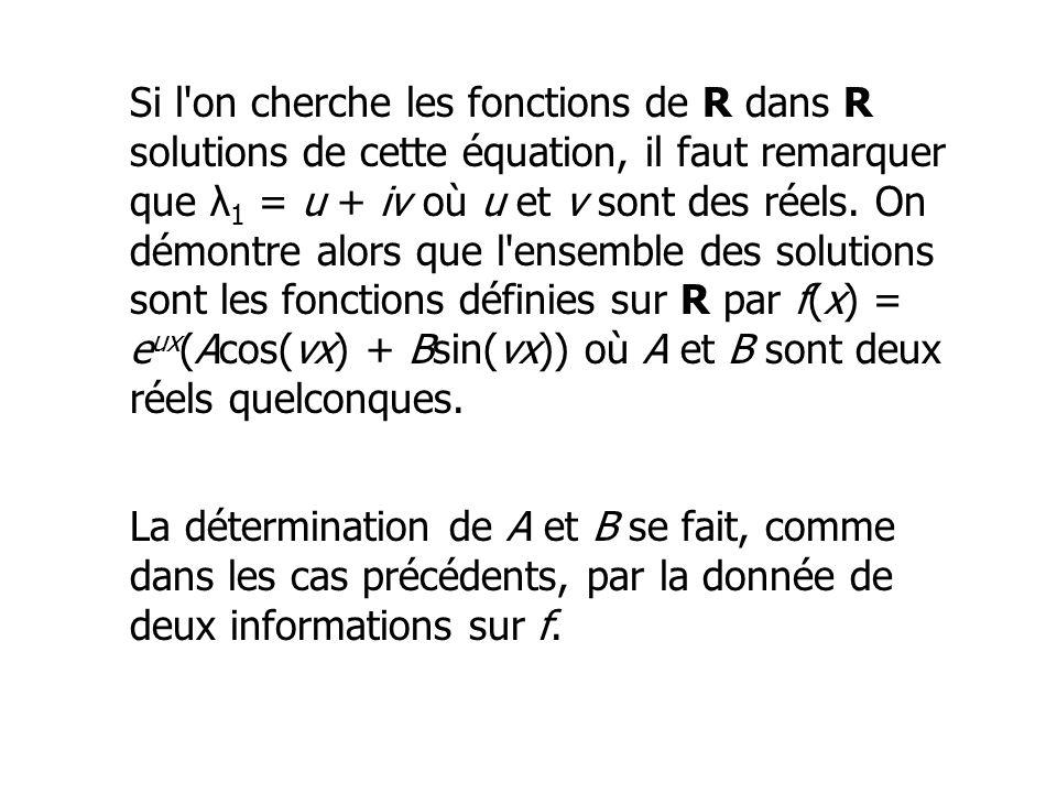 Si l on cherche les fonctions de R dans R solutions de cette équation, il faut remarquer que λ1 = u + iv où u et v sont des réels. On démontre alors que l ensemble des solutions sont les fonctions définies sur R par f(x) = eux(Acos(vx) + Bsin(vx)) où A et B sont deux réels quelconques.