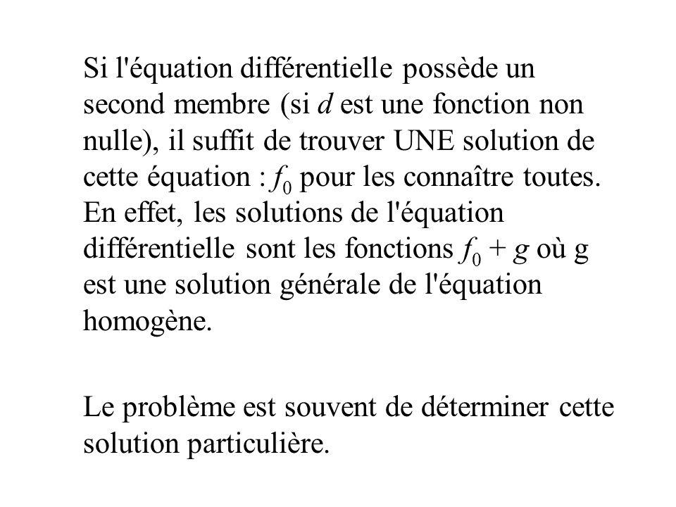 Si l équation différentielle possède un second membre (si d est une fonction non nulle), il suffit de trouver UNE solution de cette équation : f0 pour les connaître toutes. En effet, les solutions de l équation différentielle sont les fonctions f0 + g où g est une solution générale de l équation homogène.