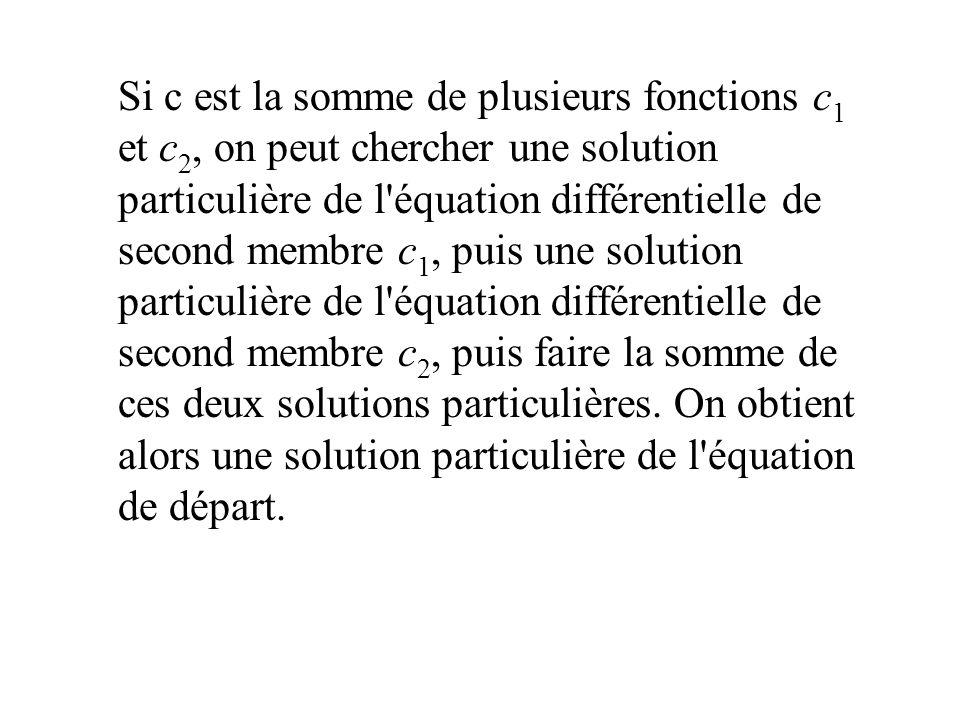 Si c est la somme de plusieurs fonctions c1 et c2, on peut chercher une solution particulière de l équation différentielle de second membre c1, puis une solution particulière de l équation différentielle de second membre c2, puis faire la somme de ces deux solutions particulières.