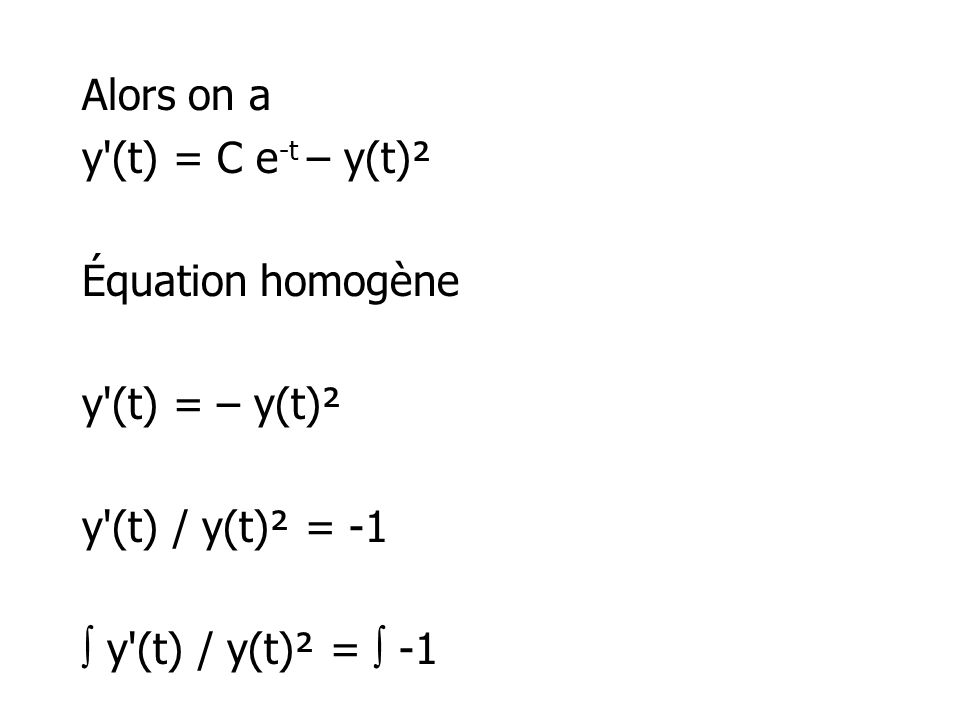 Alors on a y (t) = C e-t – y(t)² Équation homogène y (t) = – y(t)² y (t) / y(t)² = -1  y (t) / y(t)² =  -1