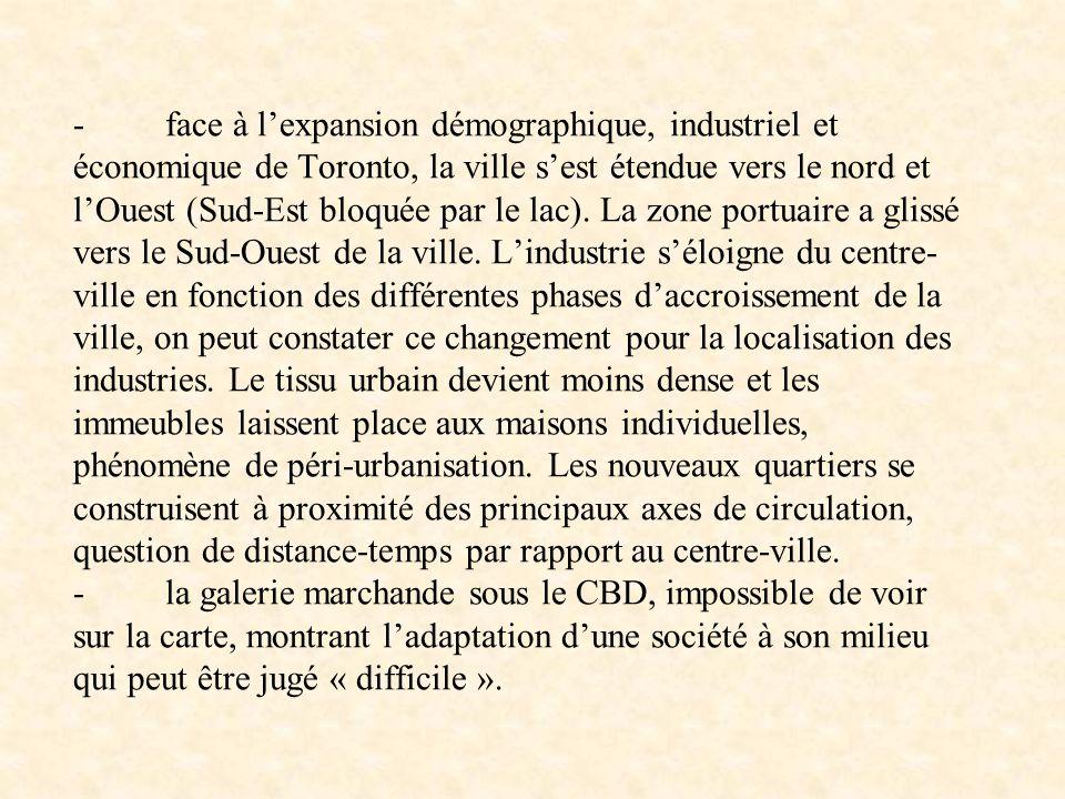 - face à l'expansion démographique, industriel et économique de Toronto, la ville s'est étendue vers le nord et l'Ouest (Sud-Est bloquée par le lac).