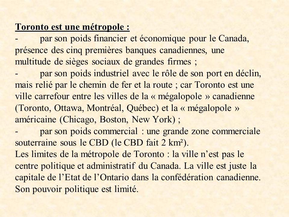 Toronto est une métropole : - par son poids financier et économique pour le Canada, présence des cinq premières banques canadiennes, une multitude de sièges sociaux de grandes firmes ; - par son poids industriel avec le rôle de son port en déclin, mais relié par le chemin de fer et la route ; car Toronto est une ville carrefour entre les villes de la « mégalopole » canadienne (Toronto, Ottawa, Montréal, Québec) et la « mégalopole » américaine (Chicago, Boston, New York) ; - par son poids commercial : une grande zone commerciale souterraine sous le CBD (le CBD fait 2 km²).
