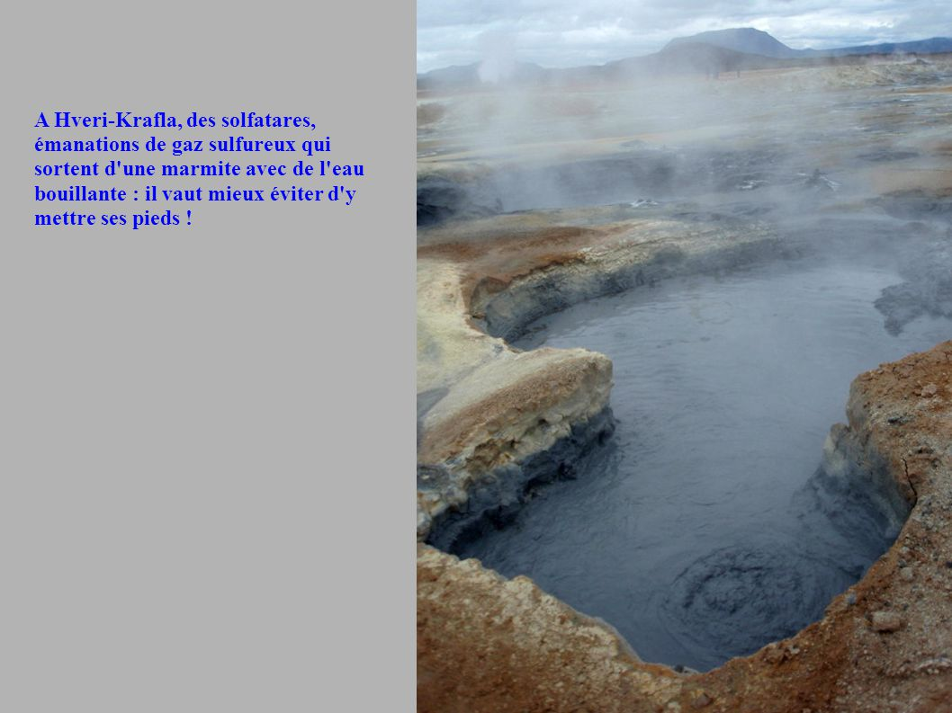 A Hveri-Krafla, des solfatares, émanations de gaz sulfureux qui sortent d une marmite avec de l eau bouillante : il vaut mieux éviter d y mettre ses pieds !